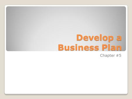 Develop a Business Plan Chapter #5. Why do you need a Business Plan Business Plan –Written document that describes all the steps necessary in opening.