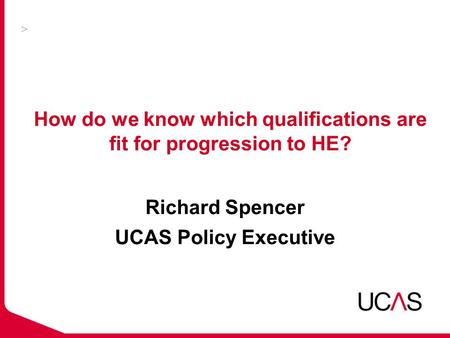 How do we know which qualifications are fit for progression to HE? Richard Spencer UCAS Policy Executive.
