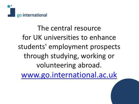 The central resource for UK universities to enhance students' employment prospects through studying, working or volunteering abroad. www.go.international.ac.uk.