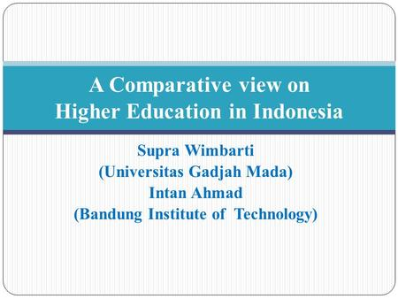 Supra Wimbarti (Universitas Gadjah Mada) Intan Ahmad (Bandung Institute of Technology) A Comparative view on Higher Education in Indonesia.