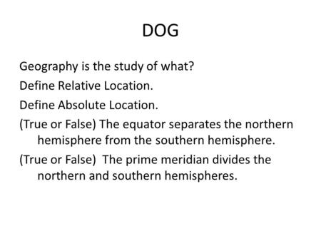 DOG Geography is the study of what? Define Relative Location. Define Absolute Location. (True or False) The equator separates the northern hemisphere from.