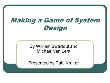 Making a Game of System Design By William Swartout and Michael van Lent Presented by Patti Kraker.