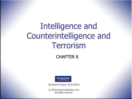Homeland Security, First Edition © 2012 Pearson Education, Inc. All rights reserved. Intelligence and Counterintelligence and Terrorism CHAPTER 8.