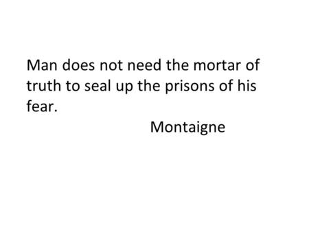 Man does not need the mortar of truth to seal up the prisons of his fear. Montaigne.
