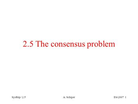 SysRép / 2.5A. SchiperEté 2007 1 2.5 The consensus problem.