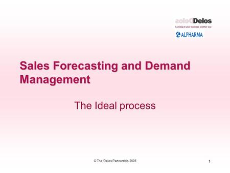 1 © The Delos Partnership 2005 Sales Forecasting and Demand Management The Ideal process.