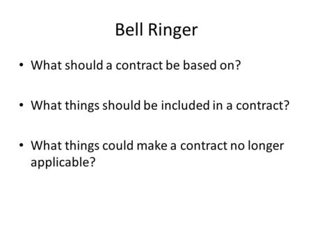Bell Ringer What should a contract be based on? What things should be included in a contract? What things could make a contract no longer applicable?