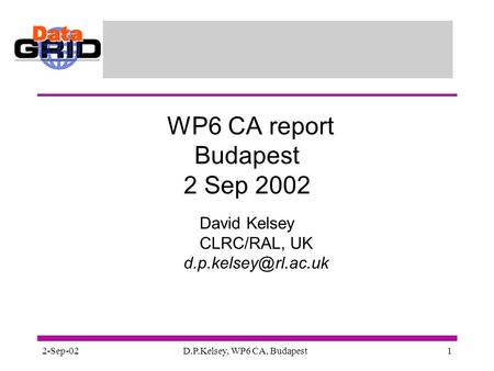 2-Sep-02D.P.Kelsey, WP6 CA, Budapest1 WP6 CA report Budapest 2 Sep 2002 David Kelsey CLRC/RAL, UK