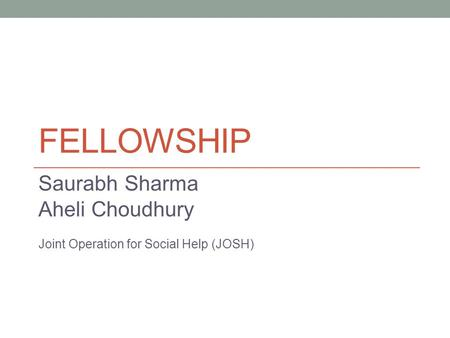 FELLOWSHIP Saurabh Sharma Aheli Choudhury Joint Operation for Social Help (JOSH)