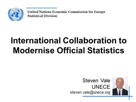 United Nations Economic Commission for Europe Statistical Division International Collaboration to Modernise Official Statistics Steven Vale UNECE