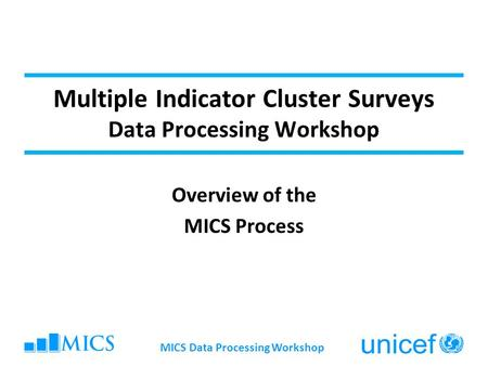 MICS Data Processing Workshop Multiple Indicator Cluster Surveys Data Processing Workshop Overview of the MICS Process.