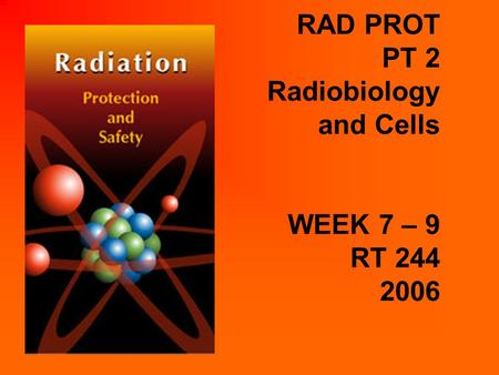 RAD PROT PT 2 Radiobiology and Cells WEEK 7 – 9 RT 244 2006.