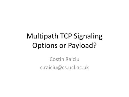 Multipath TCP Signaling Options or Payload? Costin Raiciu