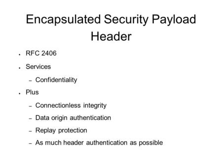 Encapsulated Security Payload Header ● RFC 2406 ● Services – Confidentiality ● Plus – Connectionless integrity – Data origin authentication – Replay protection.