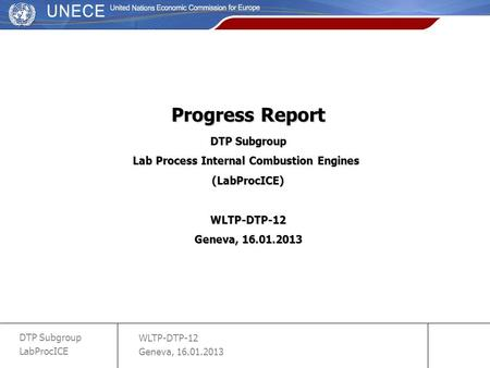 WLTP-DTP-12 Geneva, 16.01.2013 DTP Subgroup LabProcICE slide 1 Progress Report DTP Subgroup Lab Process Internal Combustion Engines (LabProcICE)WLTP-DTP-12.