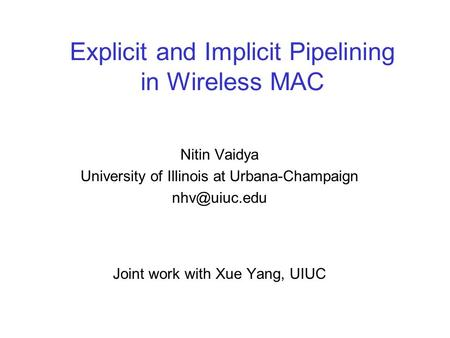 Explicit and Implicit Pipelining in Wireless MAC Nitin Vaidya University of Illinois at Urbana-Champaign Joint work with Xue Yang, UIUC.