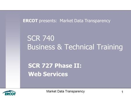 1 Market Data Transparency SCR 740 Business & Technical Training SCR 727 Phase II: Web Services ERCOT presents: Market Data Transparency.