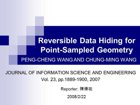 Reversible Data Hiding for Point-Sampled Geometry JOURNAL OF INFORMATION SCIENCE AND ENGINEERING Vol. 23, pp.1889-1900, 2007 PENG-CHENG WANG AND CHUNG-MING.