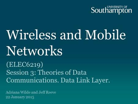 Wireless and Mobile Networks (ELEC6219) Session 3: Theories of Data Communications. Data Link Layer. Adriana Wilde and Jeff Reeve 22 January 2015.