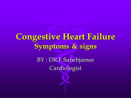 Congestive Heart Failure Symptoms & signs BY : DR.F.Sahebjamee Cardiologist.