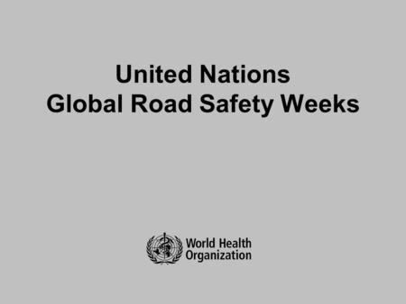 United Nations Global Road Safety Weeks. Background Major global advocacy event called for through UN General Assembly resolutions Planned by members.