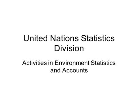 United Nations Statistics Division Activities in Environment Statistics and Accounts.