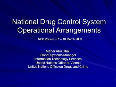 National Drug Control System Operational Arrangements Maher Abu Ghali Global Systems Manager Information Technology Services United Nations Office at Vienna.