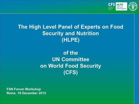 The High Level Panel of Experts on Food Security and Nutrition (HLPE) of the UN Committee on World Food Security (CFS) FSN Forum Workshop Rome, 10 December.
