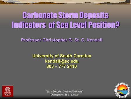 """Storm Deposits - Sea Level Indicators"" Christopher G. St. C. Kendall Carbonate Storm Deposits Indicators of Sea Level Position? Professor Christopher."