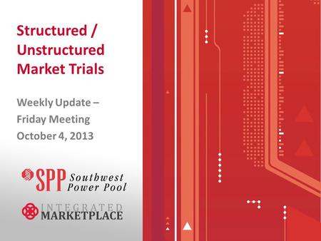 Structured / Unstructured Market Trials Weekly Update – Friday Meeting October 4, 2013.