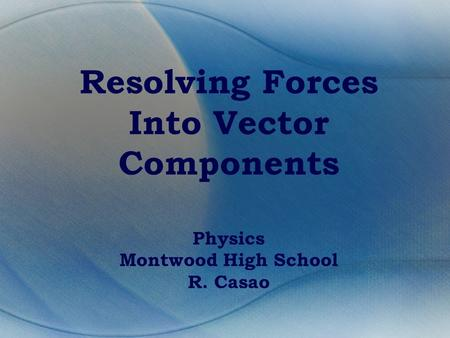 Resolving Forces Into Vector Components Physics Montwood High School R. Casao.