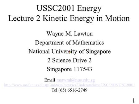 USSC2001 Energy Lecture 2 Kinetic Energy in Motion Wayne M. Lawton Department of Mathematics National University of Singapore 2 Science Drive 2 Singapore.