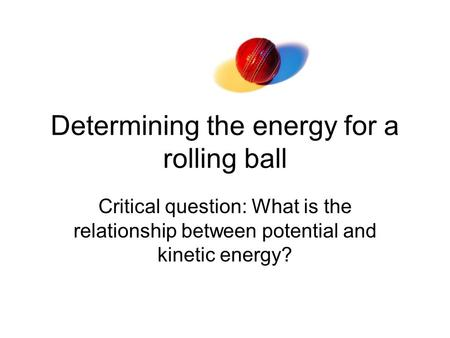 Determining the energy for a rolling ball Critical question: What is the relationship between potential and kinetic energy?