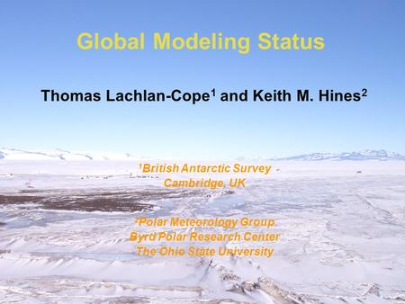 Global Modeling Status Thomas Lachlan-Cope 1 and Keith M. Hines 2 1 British Antarctic Survey Cambridge, UK 2 Polar Meteorology Group Byrd Polar Research.