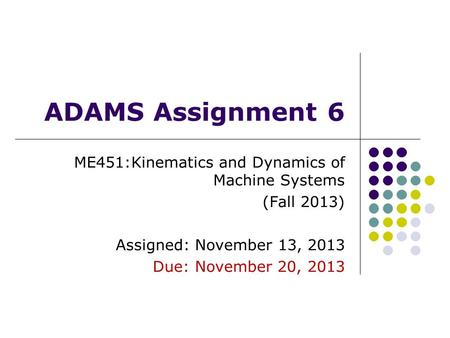 ADAMS Assignment 6 ME451:Kinematics and Dynamics of Machine Systems (Fall 2013) Assigned: November 13, 2013 Due: November 20, 2013.