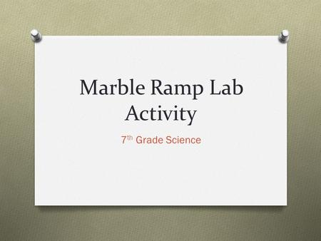 Marble Ramp Lab Activity 7 th Grade Science. Purpose of Lab Activity O To practice working in a group to accomplish a given task O To practice problem.