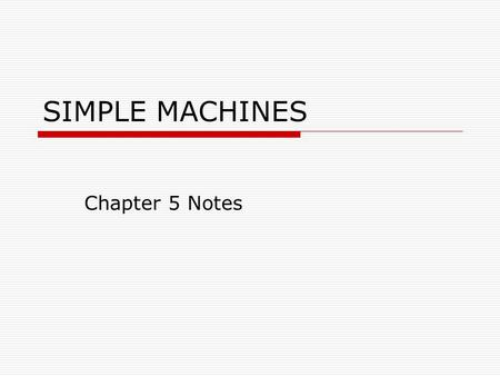 SIMPLE MACHINES Chapter 5 Notes. Machine A device that helps make work easier Changes the size or direction of the force Simple Machine – A type of machine.