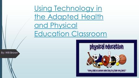 Using Technology in the Adapted Health and Physical Education Classroom By: Will Brown.