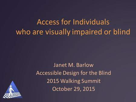 Access for Individuals who are visually impaired or blind Janet M. Barlow Accessible Design for the Blind 2015 Walking Summit October 29, 2015.