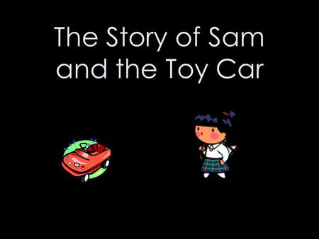 The Story of Sam and the Toy Car. Once upon a time, there was a girl called Sam. Just like her friends, Sam loved playing with toys.