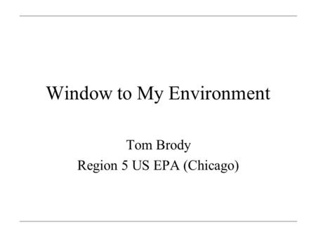 Window to My Environment Tom Brody Region 5 US EPA (Chicago)