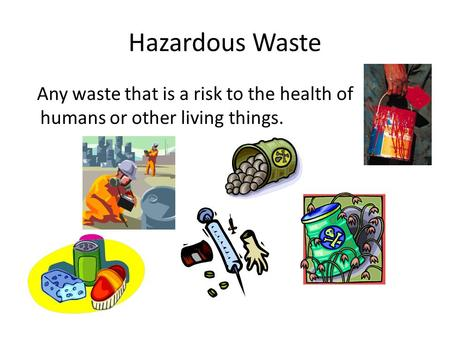Hazardous Waste Any waste that is a risk to the health of humans or other living things.