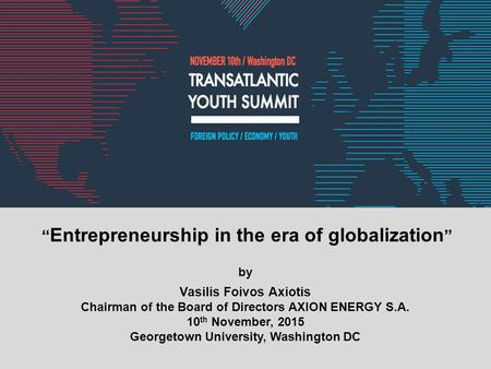 """ Entrepreneurship in the era of globalization "" by Vasilis Foivos Axiotis Chairman of the Board of Directors AXION ENERGY S.A. 10 th November, 2015 Georgetown."