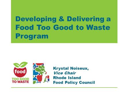 Developing & Delivering a Food Too Good to Waste Program Krystal Noiseux, Vice Chair Rhode Island Food Policy Council.