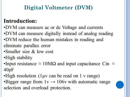 Digital Voltmeter (DVM) Introduction: DVM can measure ac or dc Voltage and currents DVM can measure digitally instead of analog reading DVM reduce the.