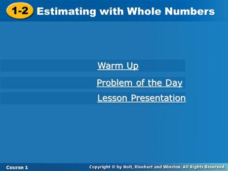Course 1 1-2 Estimating with Whole Numbers 1-2 Estimating with Whole Numbers Course 1 Warm Up Warm Up Lesson Presentation Lesson Presentation Problem of.