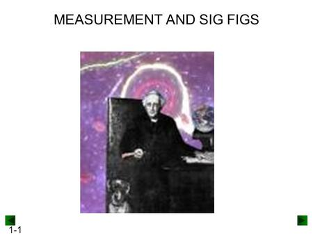 1-1 MEASUREMENT AND SIG FIGS. 1-2 The number of significant figures in a measurement depends upon the measuring device. Figure 1.9A 32.3 0 C32.33 0 C.