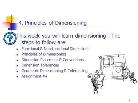 1 4. Principles of Dimensioning This week you will learn dimensioning. The steps to follow are: Functional & Non-functional Dimensions Principles of Dimensioning.