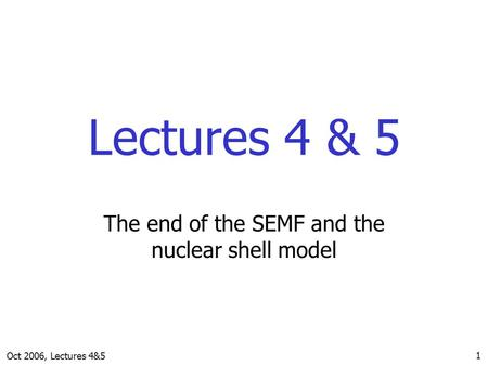 Oct 2006, Lectures 4&5 1 Lectures 4 & 5 The end of the SEMF and the nuclear shell model.