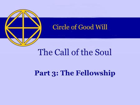 Part 3: The Fellowship The Call of the Soul. This Powerpoint-presentation is part of a series of four presentations. They were made by the Circle of Good.